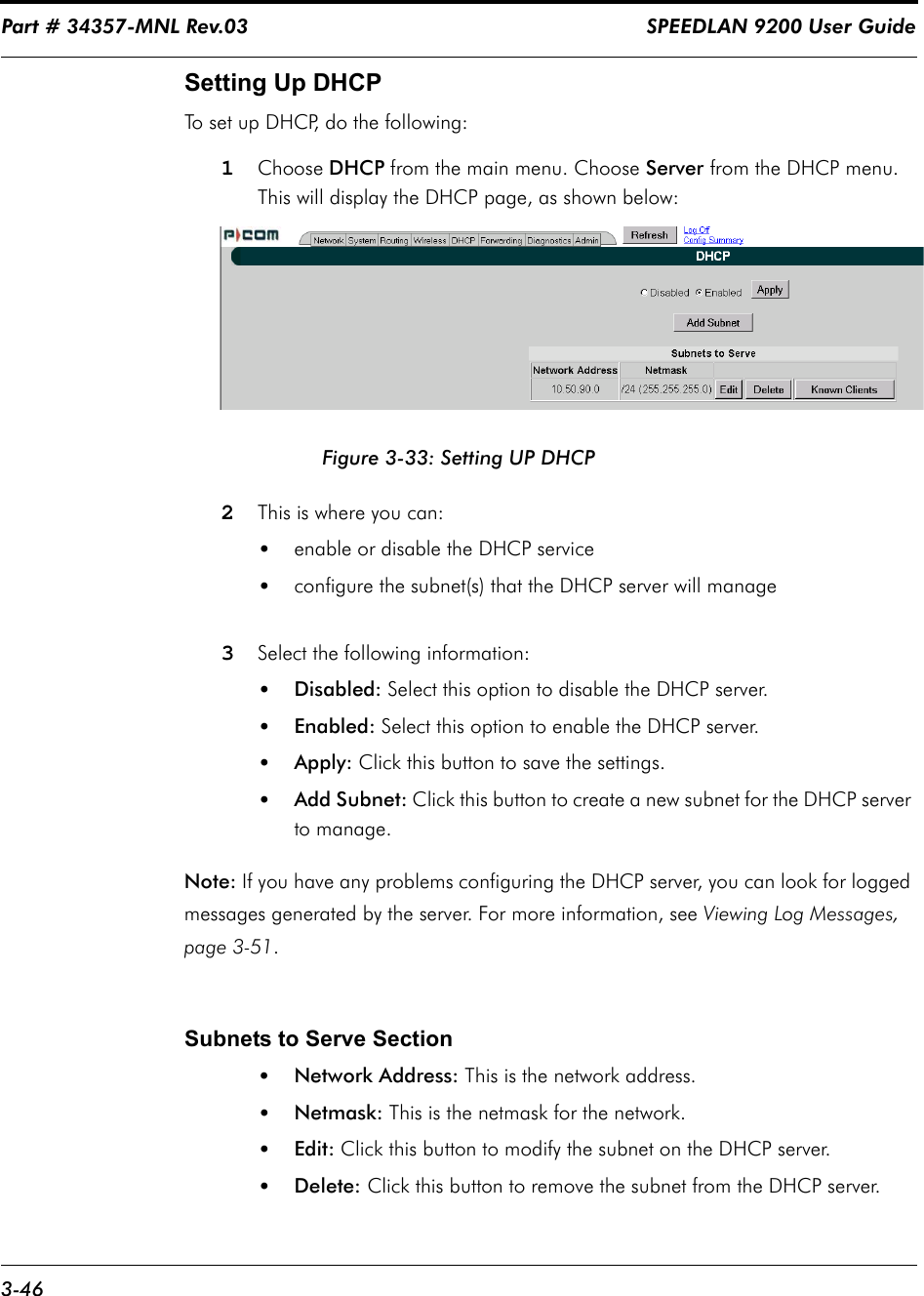 Part # 34357-MNL Rev.03                                                                   SPEEDLAN 9200 User Guide 3-46Setting Up DHCP To set up DHCP, do the following:1Choose DHCP from the main menu. Choose Server from the DHCP menu. This will display the DHCP page, as shown below:Figure 3-33: Setting UP DHCP2This is where you can: •enable or disable the DHCP service•configure the subnet(s) that the DHCP server will manage3Select the following information: •Disabled: Select this option to disable the DHCP server.•Enabled: Select this option to enable the DHCP server.•Apply: Click this button to save the settings. •Add Subnet: Click this button to create a new subnet for the DHCP server to manage. Note: If you have any problems configuring the DHCP server, you can look for logged messages generated by the server. For more information, see Viewing Log Messages, page 3-51.Subnets to Serve Section•Network Address: This is the network address.•Netmask: This is the netmask for the network.•Edit: Click this button to modify the subnet on the DHCP server.•Delete: Click this button to remove the subnet from the DHCP server.