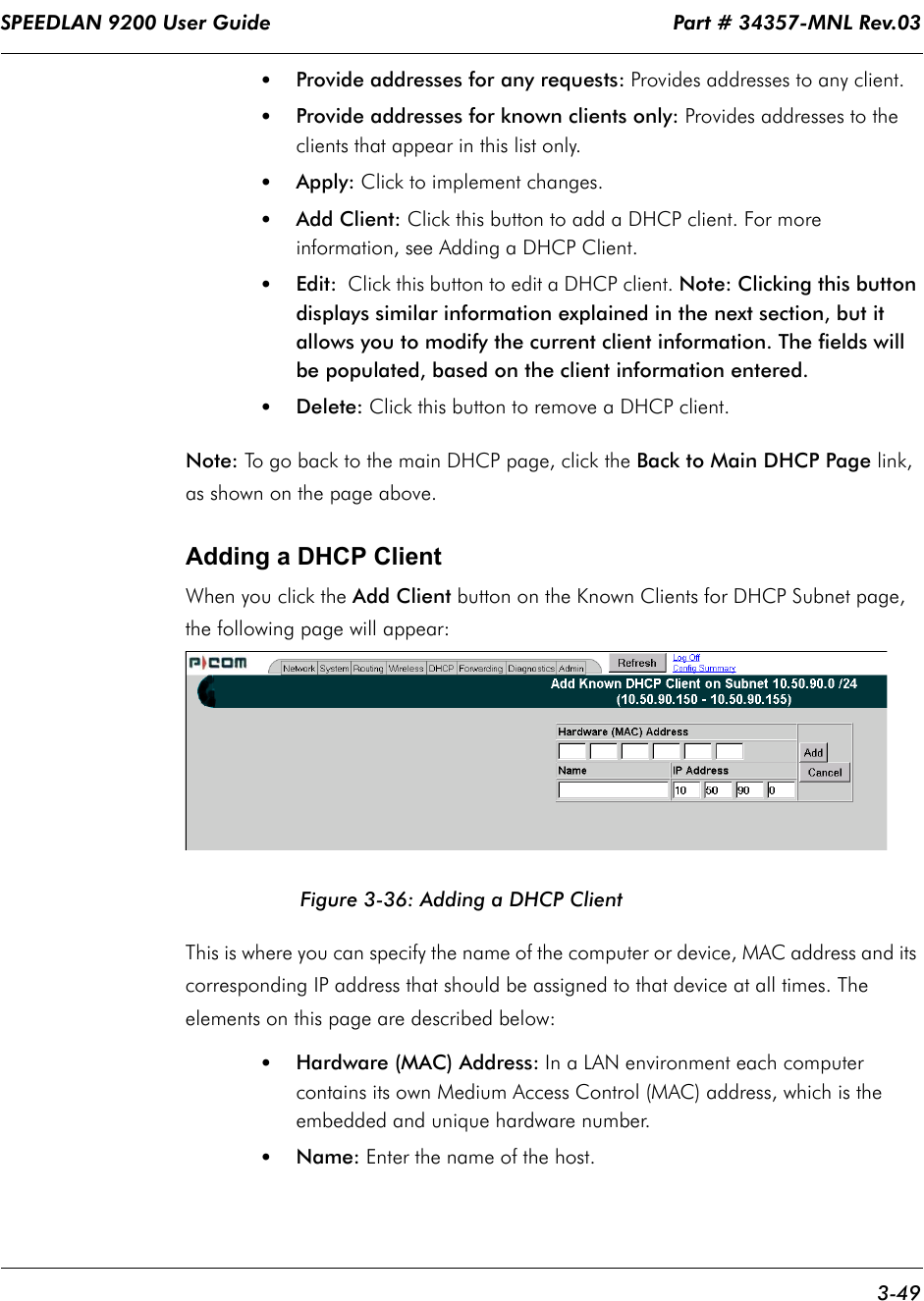 SPEEDLAN 9200 User Guide                                                                    Part # 34357-MNL Rev.03      3-49                                                                                                                                                              •Provide addresses for any requests: Provides addresses to any client.•Provide addresses for known clients only: Provides addresses to the clients that appear in this list only. •Apply: Click to implement changes.•Add Client: Click this button to add a DHCP client. For more information, see Adding a DHCP Client.•Edit:        Click this button to edit a DHCP client. Note: Clicking this button displays similar information explained in the next section, but it allows you to modify the current client information. The fields will be populated, based on the client information entered.•Delete: Click this button to remove a DHCP client.Note: To go back to the main DHCP page, click the Back to Main DHCP Page    link, as shown on the page above.Adding a DHCP ClientWhen you click the Add Client button on the Known Clients for DHCP Subnet page,  the following page will appear:Figure 3-36: Adding a DHCP ClientThis is where you can specify the name of the computer or device, MAC address and its corresponding IP address that should be assigned to that device at all times. The elements on this page are described below:•Hardware (MAC) Address: In a LAN environment each computer contains its own Medium Access Control (MAC) address, which is the embedded and unique hardware number.  •Name: Enter the name of the host.