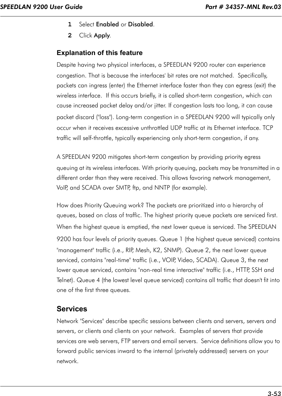 """SPEEDLAN 9200 User Guide                                                                    Part # 34357-MNL Rev.03      3-53                                                                                                                                                              1Select Enabled or Disabled.2Click Apply.Explanation of this featureDespite having two physical interfaces, a SPEEDLAN 9200 router can experience congestion. That is because the interfaces' bit rates are not matched.  Specifically, packets can ingress (enter) the Ethernet interface faster than they can egress (exit) the wireless interface.  If this occurs briefly, it is called short-term congestion, which can cause increased packet delay and/or jitter. If congestion lasts too long, it can cause packet discard (""""loss""""). Long-term congestion in a SPEEDLAN 9200 will typically only occur when it receives excessive unthrottled UDP traffic at its Ethernet interface. TCP traffic will self-throttle, typically experiencing only short-term congestion, if any.A SPEEDLAN 9200 mitigates short-term congestion by providing priority egress queuing at its wireless interfaces. With priority queuing, packets may be transmitted in a different order than they were received. This allows favoring network management, VoIP, and SCADA over SMTP, ftp, and NNTP (for example). How does Priority Queuing work? The packets are prioritized into a hierarchy of queues, based on class of traffic. The highest priority queue packets are serviced first. When the highest queue is emptied, the next lower queue is serviced. The SPEEDLAN 9200 has four levels of priority queues. Queue 1 (the highest queue serviced) contains """"management"""" traffic (i.e., RIP, Mesh, K2, SNMP). Queue 2, the next lower queue serviced, contains """"real-time"""" traffic (i.e., VOIP, Video, SCADA). Queue 3, the next lower queue serviced, contains """"non-real time interactive"""" traffic (i.e., HTTP, SSH and Telnet). Queue 4 (the lowest level queue serviced) contains """