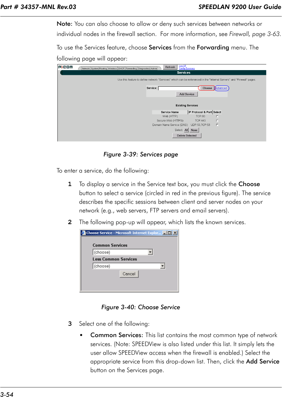 Part # 34357-MNL Rev.03                                                                   SPEEDLAN 9200 User Guide 3-54Note: You can also choose to allow or deny such services between networks or individual nodes in the firewall section.  For more information, see Firewall, page 3-63.To use the Services feature, choose Services from the Forwarding menu. The following page will appear:Figure 3-39: Services pageTo enter a service, do the following:1To display a service in the Service text box, you must click the Choose button to select a service (circled in red in the previous figure). The service describes the specific sessions between client and server nodes on yournetwork (e.g., web servers, FTP servers and email servers).2The following pop-up will appear, which lists the known services. Figure 3-40: Choose Service3Select one of the following:•Common Services: This list contains the most common type of network services. (Note: SPEEDView is also listed under this list. It simply lets the user allow SPEEDView access when the firewall is enabled.) Select the appropriate service from this drop-down list. Then, click the Add Service button on the Services page.