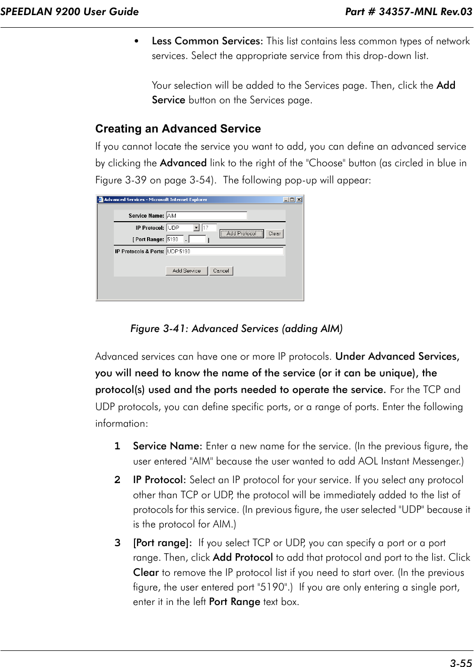 """SPEEDLAN 9200 User Guide                                                                    Part # 34357-MNL Rev.03      3-55                                                                                                                                                              •Less Common Services: This list contains less common types of network services. Select the appropriate service from this drop-down list. Your selection will be added to the Services page. Then, click the Add Service button on the Services page. Creating an Advanced ServiceIf you cannot locate the service you want to add, you can define an advanced service by clicking the Advanced link to the right of the """"Choose"""" button (as circled in blue in  Figure 3-39 on page 3-54).  The following pop-up will appear:Figure 3-41: Advanced Services (adding AIM)Advanced services can have one or more IP protocols. Under Advanced Services, you will need to know the name of the service (or it can be unique), the protocol(s) used and the ports needed to operate the service. For the TCP and UDP protocols, you can define specific ports, or a range of ports. Enter the following information:1Service Name: Enter a new name for the service. (In the previous figure, the user entered """"AIM"""" because the user wanted to add AOL Instant Messenger.)2IP Protocol: Select an IP protocol for your service. If you select any protocol other than TCP or UDP, the protocol will be immediately added to the list of protocols for this service. (In previous figure, the user selected """"UDP"""" because it is the protocol for AIM.)3[Port range]:  If you select TCP or UDP, you can specify a port or a port range. Then, click Add Protocol to add that protocol and port to the list. Click Clear to remove the IP protocol list if you need to start over. (In the previous figure, the user entered port """"5190"""".)  If you are only entering a single port, enter it in the left Port Range text box."""
