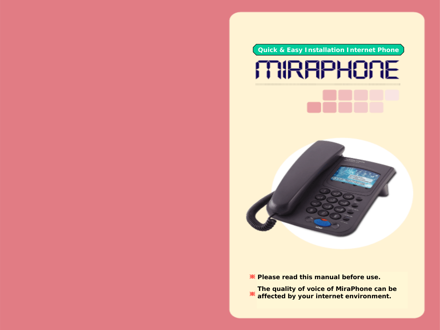 Quick & Easy Installation Internet PhonePlease read this manual before use.The quality of voice of MiraPhone can be affected by your internet environment.