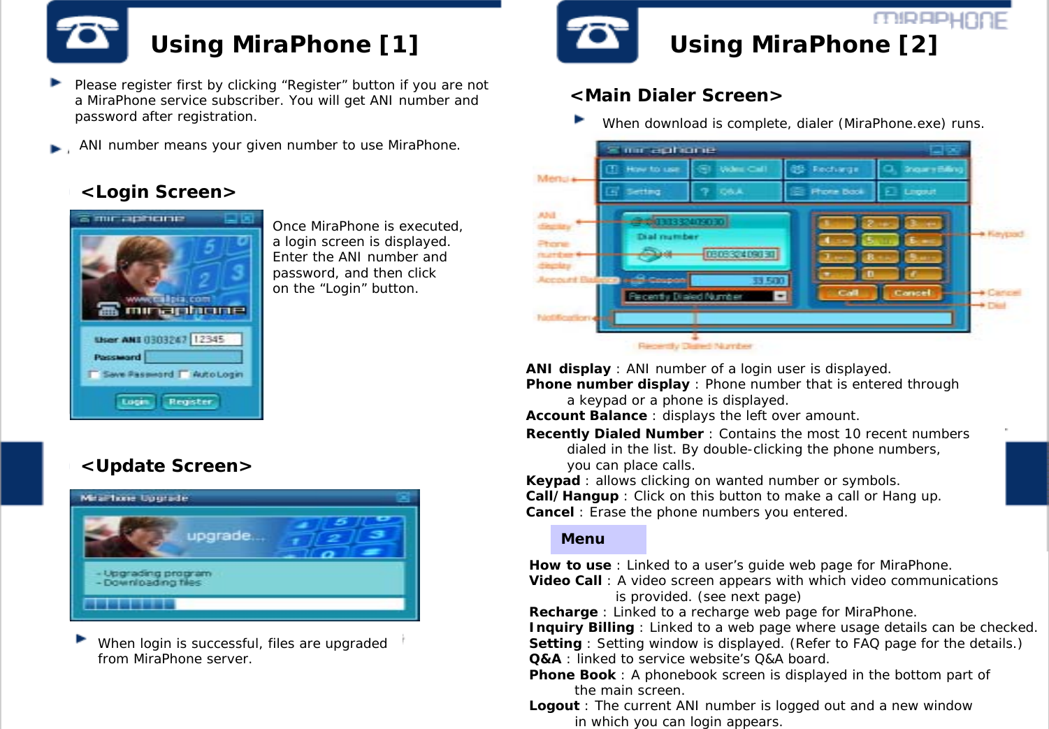 """Using MiraPhone [1] Using MiraPhone [2]Please register first by clicking """"Register"""" button if you are not a MiraPhone service subscriber. You will get ANI number and password after registration.ANI number means your given number to use MiraPhone.Once MiraPhone is executed, a login screen is displayed. Enter the ANI number andpassword, and then click on the """"Login"""" button.When login is successful, files are upgraded from MiraPhone server.When download is complete, dialer (MiraPhone.exe) runs.Recently Dialed Number : Contains the most 10 recent numbers dialed in the list. By double-clicking the phone numbers, you can place calls. Keypad : allows clicking on wanted number or symbols.Call/Hangup : Click on this button to make a call or Hang up.Cancel : Erase the phone numbers you entered.How to use : Linked to a user's guide web page for MiraPhone. Video Call : A video screen appears with which video communications is provided. (see next page)Recharge : Linked to a recharge web page for MiraPhone.Inquiry Billing : Linked to a web page where usage details can be checked.Setting : Setting window is displayed. (Refer to FAQ page for the details.)Q&A : linked to service website's Q&A board.Phone Book : A phonebook screen is displayed in the bottom part of the main screen. Logout : The current ANI number is logged out and a new window in which you can login appears.<Login Screen><Update Screen><Main Dialer Screen>ANI display : ANI number of a login user is displayed.Phone number display : Phone number that is entered through a keypad or a phone is displayed.Account Balance : displays the left over amount.<Menu>Menu"""