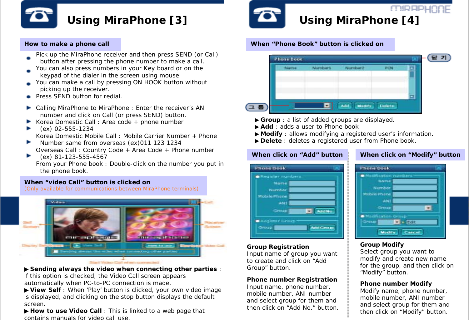 """Using MiraPhone [3] Using MiraPhone [4]Pick up the MiraPhone receiver and then press SEND (or Call)  button after pressing the phone number to make a call.You can also press numbers in your Key board or on thekeypad of the dialer in the screen using mouse.You can make a call by pressing ON HOOK button withoutpicking up the receiver.Press SEND button for redial.Calling MiraPhone to MiraPhone : Enter the receiver's ANInumber and click on Call (or press SEND) button. Korea Domestic Call : Area code + phone number (ex) 02-555-1234 Korea Domestic Mobile Call : Mobile Carrier Number + PhoneNumber same from overseas (ex)011 123 1234 Overseas Call : Country Code + Area Code + Phone number (ex) 81-123-555-4567From your Phone book : Double-click on the number you put inthe phone book.▶Sending always the video when connecting other parties : if this option is checked, the Video Call screen appears automatically when PC-to-PC connection is made.▶View Self : When 'Play' button is clicked, your own video image is displayed, and clicking on the stop button displays the default screen. ▶How to use Video Call : This is linked to a web page that contains manuals for video call use. ▶Group : a list of added groups are displayed.▶Add : adds a user to Phone book ▶Modify : allows modifying a registered user's information.▶Delete : deletes a registered user from Phone book.When """"video Call"""" button is clicked on (Only available for communications between MiraPhone terminals)How to make a phone call When """"Phone Book"""" button is clicked onGroup RegistrationInput name of group you want to create and click on """"Add Group"""" button.Group ModifySelect group you want to modify and create new name for the group, and then click on """"Modify"""" button.Phone number RegistrationInput name, phone number, mobile number, ANI number and select group for them and then click on """"Add No."""" button.Phone number ModifyModify name, phone number, mobile number, ANI number and select group for them and then click on """"Modif"""