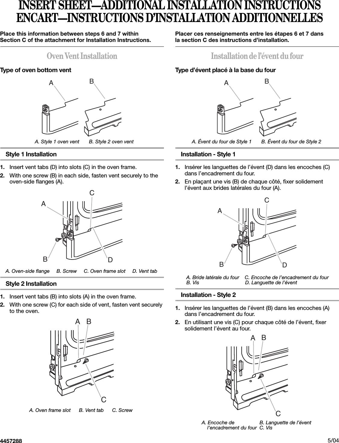 INSERT SHEET—ADDITIONAL INSTALLATION INSTRUCTIONSENCART—INSTRUCTIONS D'INSTALLATION ADDITIONNELLESPlace this information between steps 6 and 7 within Section C of the attachment for Installation Instructions.Oven Vent InstallationType of oven bottom vent                         A. Style 1 oven vent       B. Style 2 oven ventStyle 1 Installation1. Insert vent tabs (D) into slots (C) in the oven frame.2. With one screw (B) in each side, fasten vent securely to the oven-side flanges (A).    A. Oven-side flange     B. Screw     C. Oven frame slot     D. Vent tabStyle 2 Installation1. Insert vent tabs (B) into slots (A) in the oven frame.2. With one screw (C) for each side of vent, fasten vent securely to the oven.                     A. Oven frame slot      B. Vent tab      C. Screw4457288Placer ces renseignements entre les étapes 6 et 7 dans la section C des instructions d'installation.Installation de l'évent du fourType d'évent placé à la base du four            A. Évent du four de Style 1       B. Évent du four de Style 2Installation - Style 1 1. Insérer les languettes de l'évent (D) dans les encoches (C) dans l'encadrement du four.2. En plaçant une vis (B) de chaque côté, fixer solidement l'évent aux brides latérales du four (A).        A. Bride latérale du four    C. Encoche de l'encadrement du four    B. Vis                                 D. Languette de l'éventInstallation - Style 2 1. Insérer les languettes de l'évent (B) dans les encoches (A) dans l'encadrement du four.2. En utilisant une vis (C) pour chaque côté de l'évent, fixer solidement l'évent au four.                   A. Encoche de                  B. Languette de l'évent                   l'encadrement du four  C. Vis                                                                                                            5/04ABABCDABCABABCDABC