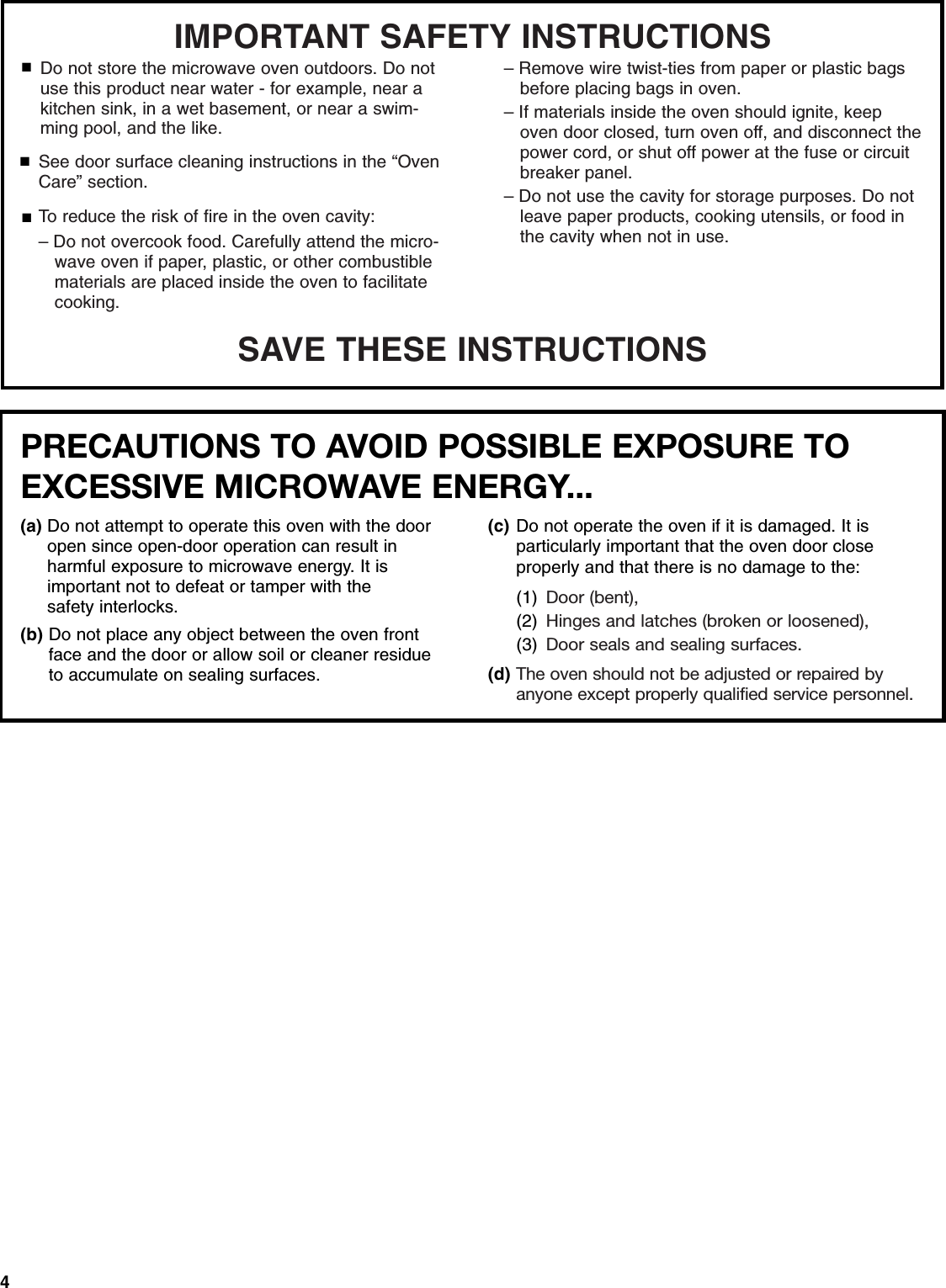"""4SAVE THESE INSTRUCTIONSIMPORTANT SAFETY INSTRUCTIONSSee door surface cleaning instructions in the """"Oven Care"""" section.To reduce the risk of fire in the oven cavity:– Do not overcook food. Carefully attend the micro-   wave oven if paper, plastic, or other combustible    materials are placed inside the oven to facilitate    cooking.■■■Do not store the microwave oven outdoors. Do not use this product near water - for example, near a kitchen sink, in a wet basement, or near a swim-ming pool, and the like.– Remove wire twist-ties from paper or plastic bags   before placing bags in oven.– If materials inside the oven should ignite, keep    oven door closed, turn oven off, and disconnect the    power cord, or shut off power at the fuse or circuit   breaker panel.– Do not use the cavity for storage purposes. Do not   leave paper products, cooking utensils, or food in    the cavity when not in use.PRECAUTIONS TO AVOID POSSIBLE EXPOSURE TO EXCESSIVE MICROWAVE ENERGY... (a) Do not attempt to operate this oven with the door open since open-door operation can result in harmful exposure to microwave energy. It isimportant not to defeat or tamper with the safety interlocks.(b) Do not place any object between the oven front face and the door or allow soil or cleaner residue to accumulate on sealing surfaces.(c) Do not operate the oven if it is damaged. It is particularly important that the oven door close properly and that there is no damage to the: (1) Door (bent),(2) Hinges and latches (broken or loosened), (3) Door seals and sealing surfaces.(d) The oven should not be adjusted or repaired by anyone except properly qualified service personnel."""