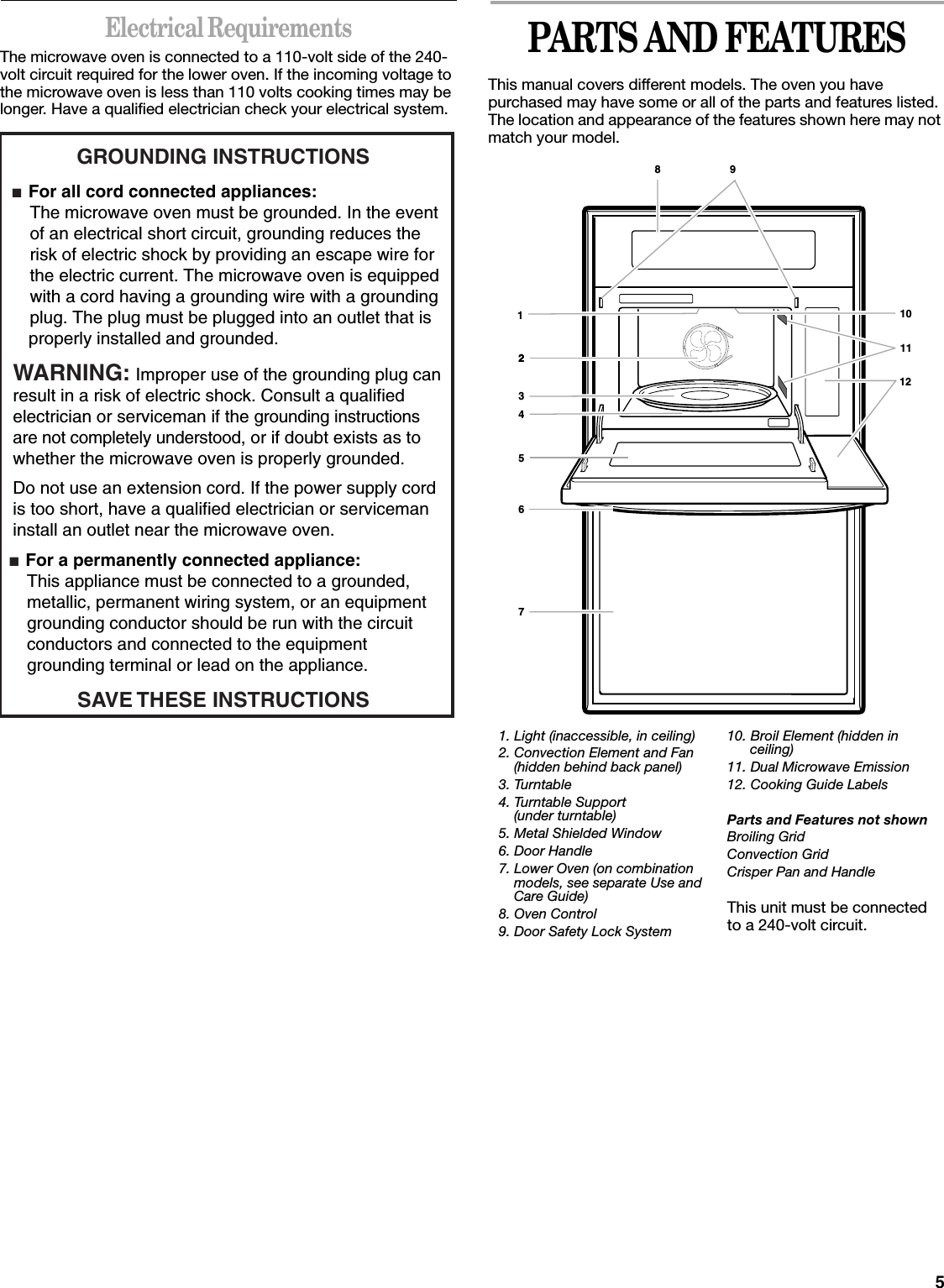 5Electrical RequirementsThe microwave oven is connected to a 110-volt side of the 240-volt circuit required for the lower oven. If the incoming voltage to the microwave oven is less than 110 volts cooking times may be longer. Have a qualified electrician check your electrical system.PARTS AND FEATURESThis manual covers different models. The oven you have purchased may have some or all of the parts and features listed. The location and appearance of the features shown here may not match your model.GROUNDING INSTRUCTIONS■  For all cord connected appliances: The microwave oven must be grounded. In the event  of an electrical short circuit, grounding reduces the  risk of electric shock by providing an escape wire for  the electric current. The microwave oven is equipped  with a cord having a grounding wire with a grounding  plug. The plug must be plugged into an outlet that is properly installed and grounded.WARNING: Improper use of the grounding plug can result in a risk of electric shock. Consult a qualified electrician or serviceman if the grounding instructions are not completely understood, or if doubt exists as to whether the microwave oven is properly grounded. ■  For a permanently connected appliance: This appliance must be connected to a grounded,  metallic, permanent wiring system, or an equipment  grounding conductor should be run with the circuit  conductors and connected to the equipment  grounding terminal or lead on the appliance.Do not use an extension cord. If the power supply cord is too short, have a qualified electrician or serviceman install an outlet near the microwave oven.SAVE THESE INSTRUCTIONS1. Light (inaccessible, in ceiling)2. Convection Element and Fan(hidden behind back panel)3. Turntable4. Turntable Support(under turntable)5. Metal Shielded Window6. Door Handle7. Lower Oven (on combination models, see separate Use and Care Guide)8. Oven Control9. Door Safety Lock System10. Broil Element (hidden in  ceiling)11. Dual Microwave Emission12. C
