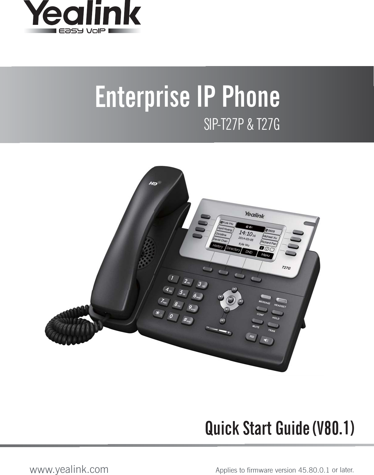 Quick Start Guide (V80.1)Enterprise IP PhoneSIP-T27P & T27Gwww.yealink.comApplies to firmware version 45.80.0.1 or later.