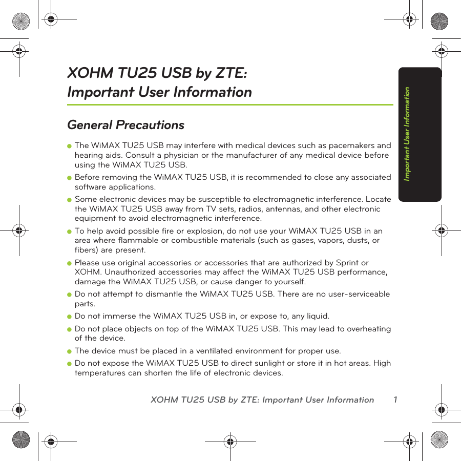 XOHM TU25 USB by ZTE: Important User Information 1Important User InformationXOHM TU25 USB by ZTE:  Important User InformationGeneral PrecautionsⅷThe WiMAX TU25 USB may interfere with medical devices such as pacemakers and hearing aids. Consult a physician or the manufacturer of any medical device before using the WiMAX TU25 USB.ⅷBefore removing the WiMAX TU25 USB, it is recommended to close any associated software applications.ⅷSome electronic devices may be susceptible to electromagnetic interference. Locate the WiMAX TU25 USB away from TV sets, radios, antennas, and other electronic equipment to avoid electromagnetic interference.ⅷTo help avoid possible fire or explosion, do not use your WiMAX TU25 USB in an area where flammable or combustible materials (such as gases, vapors, dusts, or fibers) are present.ⅷPlease use original accessories or accessories that are authorized by Sprint or XOHM. Unauthorized accessories may affect the WiMAX TU25 USB performance, damage the WiMAX TU25 USB, or cause danger to yourself.ⅷDo not attempt to dismantle the WiMAX TU25 USB. There are no user-serviceable parts.ⅷDo not immerse the WiMAX TU25 USB in, or expose to, any liquid.ⅷDo not place objects on top of the WiMAX TU25 USB. This may lead to overheating of the device.ⅷThe device must be placed in a ventilated environment for proper use.ⅷDo not expose the WiMAX TU25 USB to direct sunlight or store it in hot areas. High temperatures can shorten the life of electronic devices.