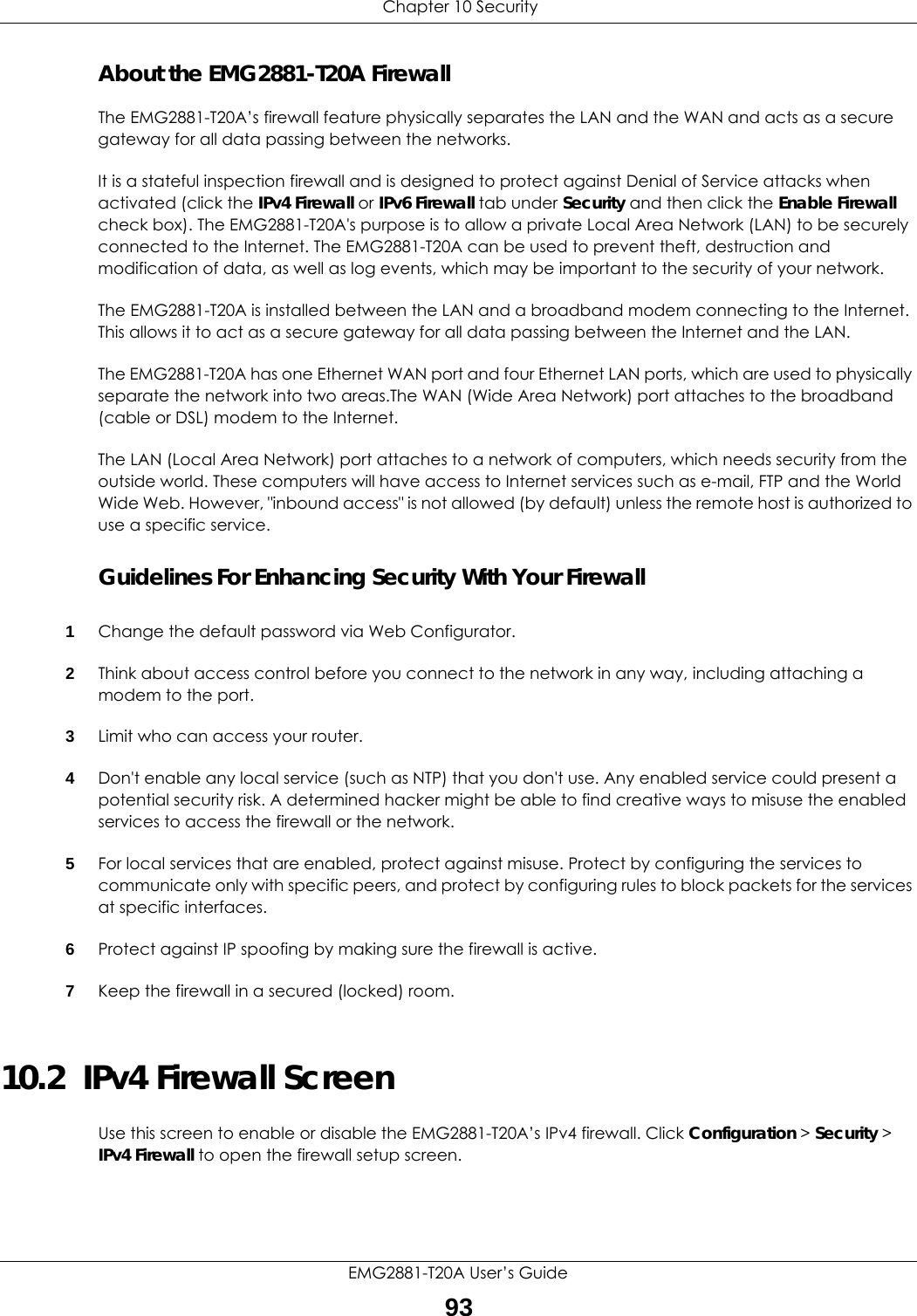 """Chapter 10 SecurityEMG2881-T20A User's Guide93About the EMG2881-T20A FirewallThe EMG2881-T20A's firewall feature physically separates the LAN and the WAN and acts as a secure gateway for all data passing between the networks.It is a stateful inspection firewall and is designed to protect against Denial of Service attacks when activated (click the IPv4 Firewall or IPv6 Firewall tab under Security and then click the Enable Firewall check box). The EMG2881-T20A's purpose is to allow a private Local Area Network (LAN) to be securely connected to the Internet. The EMG2881-T20A can be used to prevent theft, destruction and modification of data, as well as log events, which may be important to the security of your network. The EMG2881-T20A is installed between the LAN and a broadband modem connecting to the Internet. This allows it to act as a secure gateway for all data passing between the Internet and the LAN.The EMG2881-T20A has one Ethernet WAN port and four Ethernet LAN ports, which are used to physically separate the network into two areas.The WAN (Wide Area Network) port attaches to the broadband (cable or DSL) modem to the Internet.The LAN (Local Area Network) port attaches to a network of computers, which needs security from the outside world. These computers will have access to Internet services such as e-mail, FTP and the World Wide Web. However, """"inbound access"""" is not allowed (by default) unless the remote host is authorized to use a specific service.Guidelines For Enhancing Security With Your Firewall1Change the default password via Web Configurator. 2Think about access control before you connect to the network in any way, including attaching a modem to the port. 3Limit who can access your router. 4Don't enable any local service (such as NTP) that you don't use. Any enabled service could present a potential security risk. A determined hacker might be able to find creative ways to misuse the enabled services to access the firewall or the network. 5For local se"""