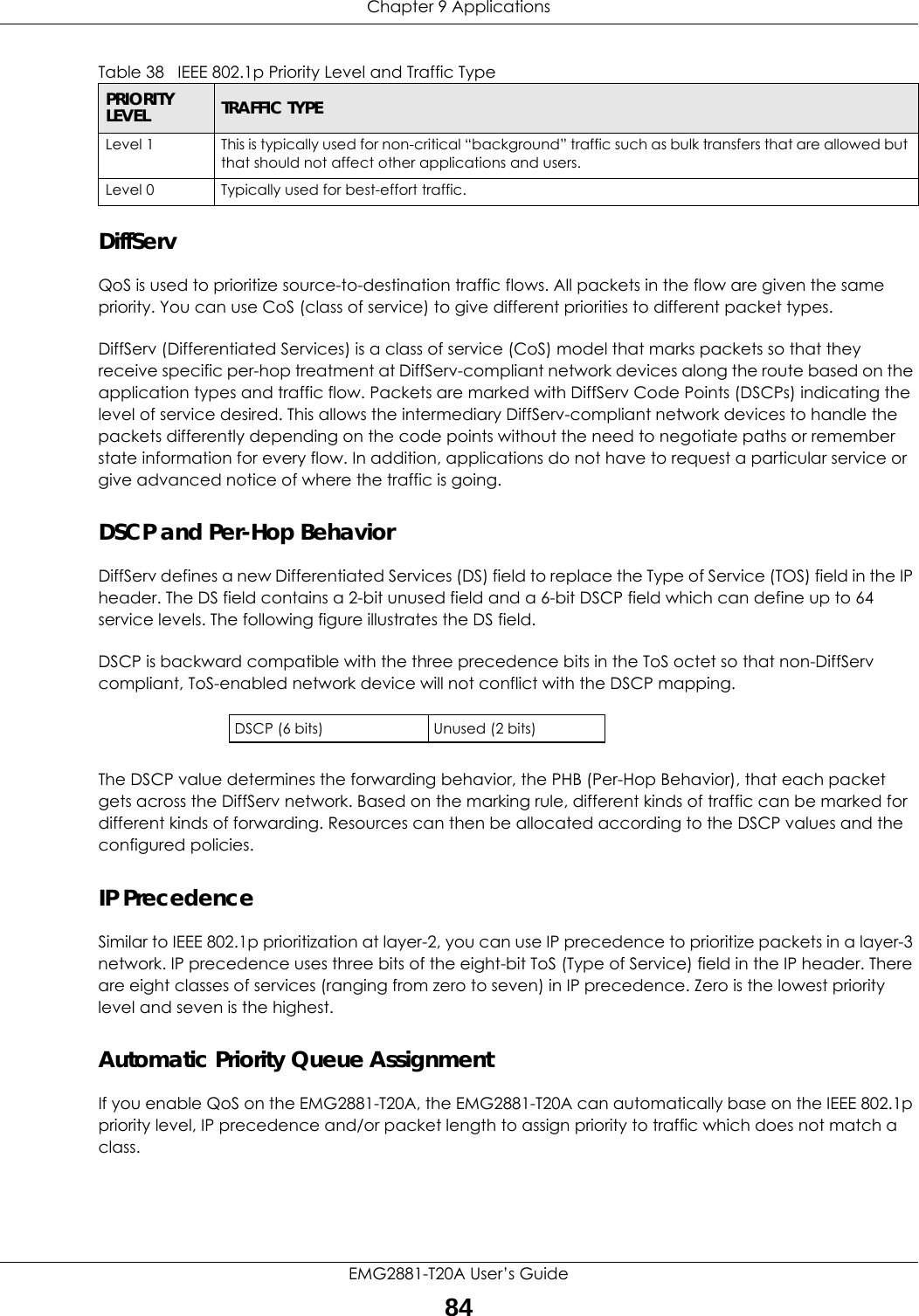 Chapter 9 ApplicationsEMG2881-T20A User's Guide84DiffServ QoS is used to prioritize source-to-destination traffic flows. All packets in the flow are given the same priority. You can use CoS (class of service) to give different priorities to different packet types.DiffServ (Differentiated Services) is a class of service (CoS) model that marks packets so that they receive specific per-hop treatment at DiffServ-compliant network devices along the route based on the application types and traffic flow. Packets are marked with DiffServ Code Points (DSCPs) indicating the level of service desired. This allows the intermediary DiffServ-compliant network devices to handle the packets differently depending on the code points without the need to negotiate paths or remember state information for every flow. In addition, applications do not have to request a particular service or give advanced notice of where the traffic is going. DSCP and Per-Hop Behavior DiffServ defines a new Differentiated Services (DS) field to replace the Type of Service (TOS) field in the IP header. The DS field contains a 2-bit unused field and a 6-bit DSCP field which can define up to 64 service levels. The following figure illustrates the DS field. DSCP is backward compatible with the three precedence bits in the ToS octet so that non-DiffServ compliant, ToS-enabled network device will not conflict with the DSCP mapping.The DSCP value determines the forwarding behavior, the PHB (Per-Hop Behavior), that each packet gets across the DiffServ network. Based on the marking rule, different kinds of traffic can be marked for different kinds of forwarding. Resources can then be allocated according to the DSCP values and the configured policies.IP PrecedenceSimilar to IEEE 802.1p prioritization at layer-2, you can use IP precedence to prioritize packets in a layer-3 network. IP precedence uses three bits of the eight-bit ToS (Type of Service) field in the IP header. There are eight classes of services (ranging f