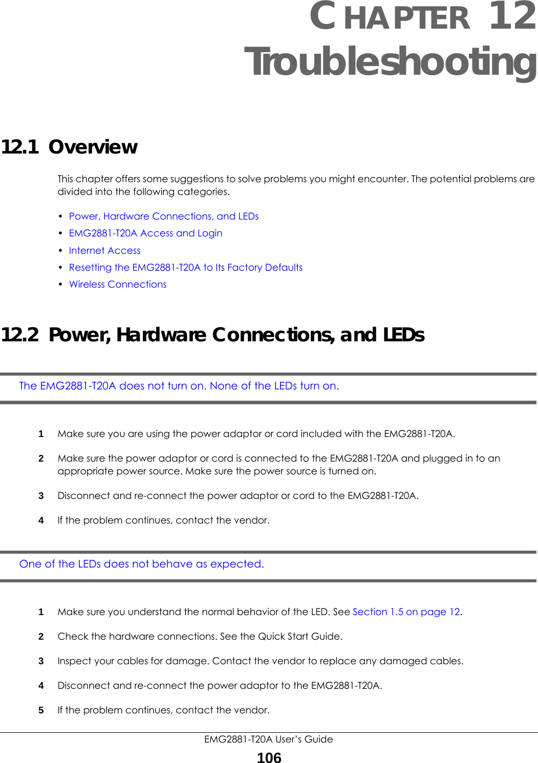 EMG2881-T20A User's Guide106CHAPTER 12Troubleshooting12.1  OverviewThis chapter offers some suggestions to solve problems you might encounter. The potential problems are divided into the following categories. •Power, Hardware Connections, and LEDs•EMG2881-T20A Access and Login•Internet Access•Resetting the EMG2881-T20A to Its Factory Defaults•Wireless Connections12.2  Power, Hardware Connections, and LEDsThe EMG2881-T20A does not turn on. None of the LEDs turn on.1Make sure you are using the power adaptor or cord included with the EMG2881-T20A.2Make sure the power adaptor or cord is connected to the EMG2881-T20A and plugged in to an appropriate power source. Make sure the power source is turned on.3Disconnect and re-connect the power adaptor or cord to the EMG2881-T20A.4If the problem continues, contact the vendor.One of the LEDs does not behave as expected.1Make sure you understand the normal behavior of the LED. See Section 1.5 on page 12.2Check the hardware connections. See the Quick Start Guide. 3Inspect your cables for damage. Contact the vendor to replace any damaged cables.4Disconnect and re-connect the power adaptor to the EMG2881-T20A. 5If the problem continues, contact the vendor.