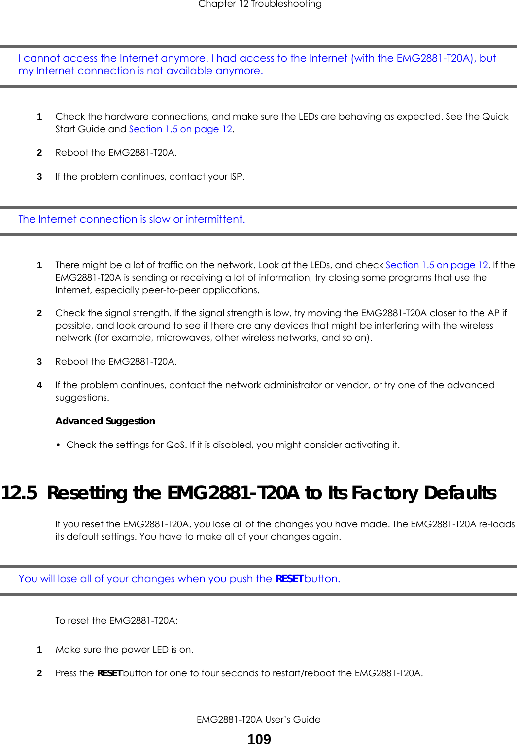 Chapter 12 TroubleshootingEMG2881-T20A User's Guide109I cannot access the Internet anymore. I had access to the Internet (with the EMG2881-T20A), but my Internet connection is not available anymore.1Check the hardware connections, and make sure the LEDs are behaving as expected. See the Quick Start Guide and Section 1.5 on page 12. 2Reboot the EMG2881-T20A.3If the problem continues, contact your ISP. The Internet connection is slow or intermittent.1There might be a lot of traffic on the network. Look at the LEDs, and check Section 1.5 on page 12. If the EMG2881-T20A is sending or receiving a lot of information, try closing some programs that use the Internet, especially peer-to-peer applications.2Check the signal strength. If the signal strength is low, try moving the EMG2881-T20A closer to the AP if possible, and look around to see if there are any devices that might be interfering with the wireless network (for example, microwaves, other wireless networks, and so on).3Reboot the EMG2881-T20A.4If the problem continues, contact the network administrator or vendor, or try one of the advanced suggestions.Advanced Suggestion• Check the settings for QoS. If it is disabled, you might consider activating it.12.5  Resetting the EMG2881-T20A to Its Factory Defaults If you reset the EMG2881-T20A, you lose all of the changes you have made. The EMG2881-T20A re-loads its default settings. You have to make all of your changes again.You will lose all of your changes when you push the RESET button.To reset the EMG2881-T20A:1Make sure the power LED is on.2Press the RESET button for one to four seconds to restart/reboot the EMG2881-T20A.