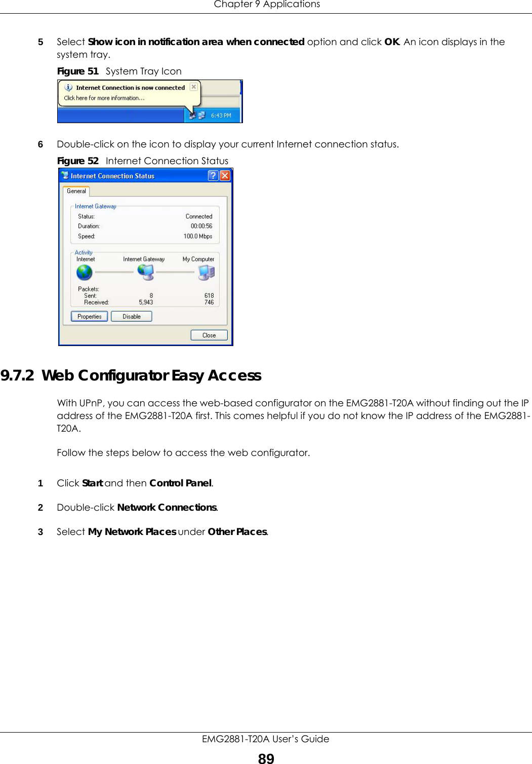 Chapter 9 ApplicationsEMG2881-T20A User's Guide895Select Show icon in notification area when connected option and click OK. An icon displays in the system tray. Figure 51   System Tray Icon6Double-click on the icon to display your current Internet connection status.Figure 52   Internet Connection Status9.7.2  Web Configurator Easy AccessWith UPnP, you can access the web-based configurator on the EMG2881-T20A without finding out the IP address of the EMG2881-T20A first. This comes helpful if you do not know the IP address of the EMG2881-T20A.Follow the steps below to access the web configurator.1Click Start and then Control Panel. 2Double-click Network Connections. 3Select My Network Places under Other Places.