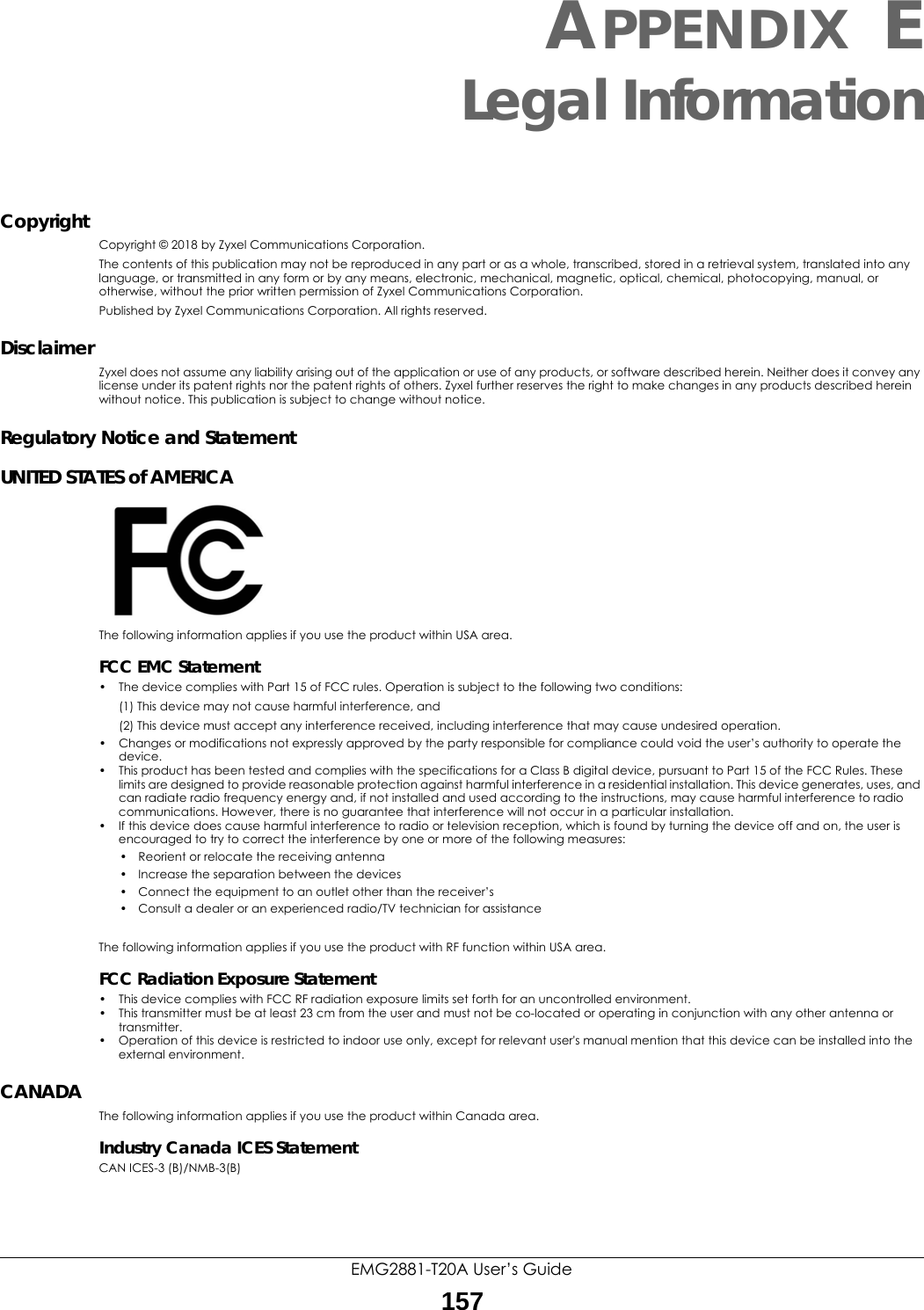 EMG2881-T20A User's Guide157APPENDIX ELegal InformationCopyrightCopyright © 2018 by Zyxel Communications Corporation.The contents of this publication may not be reproduced in any part or as a whole, transcribed, stored in a retrieval system, translated into any language, or transmitted in any form or by any means, electronic, mechanical, magnetic, optical, chemical, photocopying, manual, or otherwise, without the prior written permission of Zyxel Communications Corporation.Published by Zyxel Communications Corporation. All rights reserved.DisclaimerZyxel does not assume any liability arising out of the application or use of any products, or software described herein. Neither does it convey any license under its patent rights nor the patent rights of others. Zyxel further reserves the right to make changes in any products described herein without notice. This publication is subject to change without notice.Regulatory Notice and StatementUNITED STATES of AMERICAThe following information applies if you use the product within USA area.FCC EMC Statement• The device complies with Part 15 of FCC rules. Operation is subject to the following two conditions:(1) This device may not cause harmful interference, and (2) This device must accept any interference received, including interference that may cause undesired operation.• Changes or modifications not expressly approved by the party responsible for compliance could void the user's authority to operate the device.• This product has been tested and complies with the specifications for a Class B digital device, pursuant to Part 15 of the FCC Rules. These limits are designed to provide reasonable protection against harmful interference in a residential installation. This device generates, uses, and can radiate radio frequency energy and, if not installed and used according to the instructions, may cause harmful interference to radio communications. However, there is no guarantee that interference will not occur in a particular 