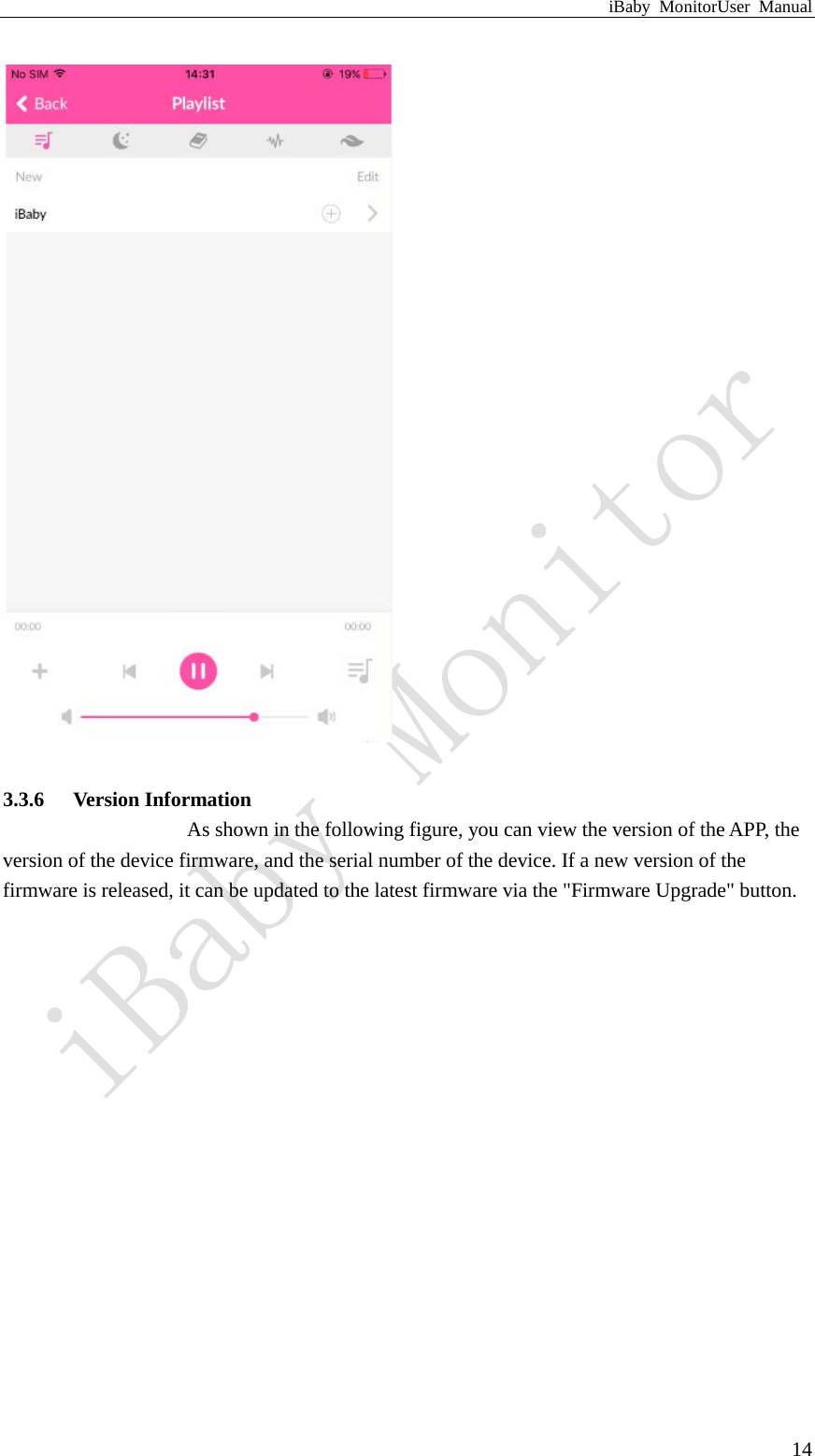 """iBaby MonitorUser Manual  14   3.3.6 Version Information As shown in the following figure, you can view the version of the APP, the version of the device firmware, and the serial number of the device. If a new version of the firmware is released, it can be updated to the latest firmware via the """"Firmware Upgrade"""" button."""