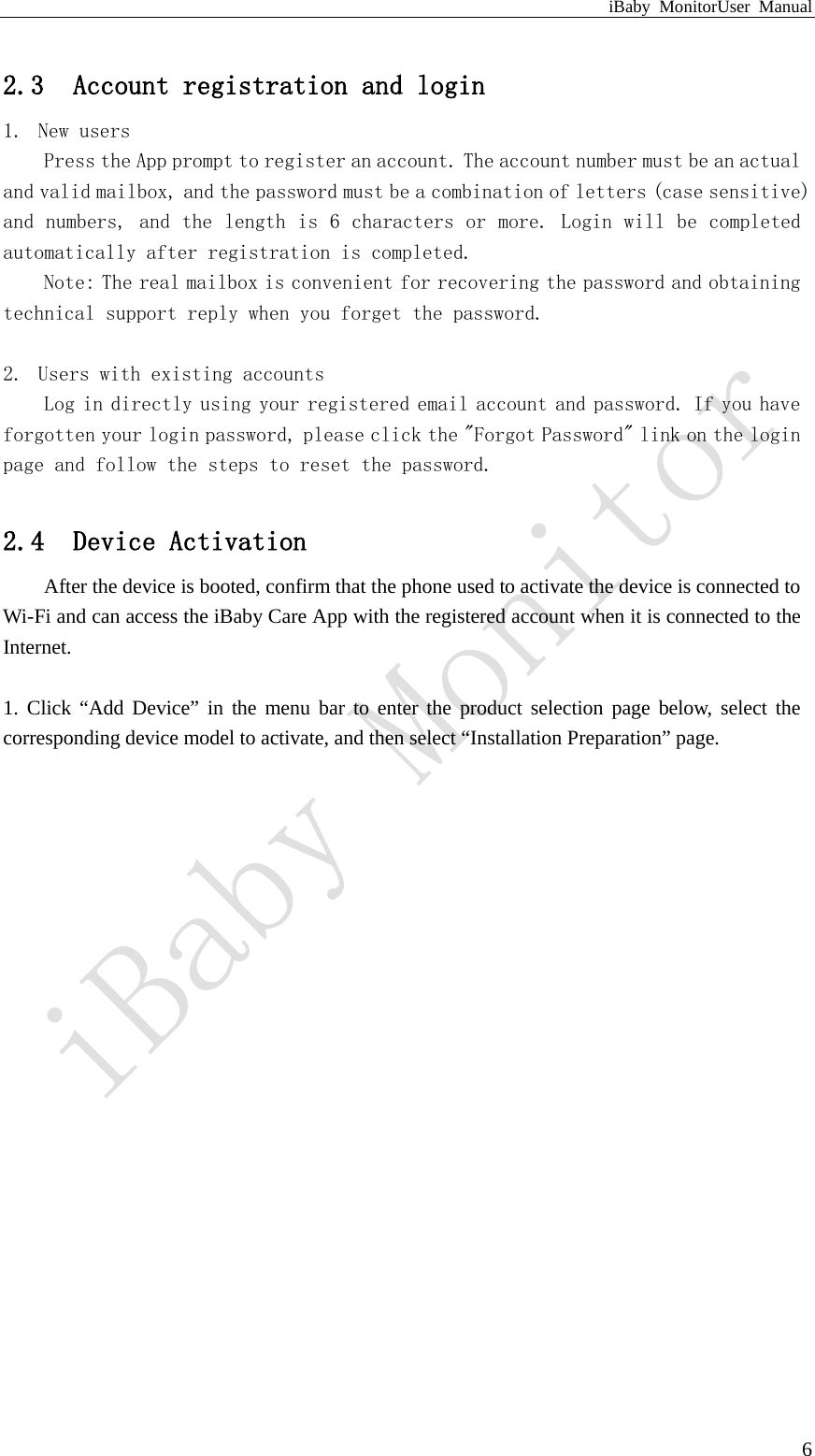 """iBaby MonitorUser Manual  6 2.3 Account registration and login 1. New users Press the App prompt to register an account. The account number must be an actual and valid mailbox, and the password must be a combination of letters (case sensitive) and numbers, and the length is 6 characters or more. Login will be completed automatically after registration is completed. Note: The real mailbox is convenient for recovering the password and obtaining technical support reply when you forget the password.  2. Users with existing accounts Log in directly using your registered email account and password. If you have forgotten your login password, please click the """"Forgot Password"""" link on the login page and follow the steps to reset the password.  2.4 Device Activation After the device is booted, confirm that the phone used to activate the device is connected to Wi-Fi and can access the iBaby Care App with the registered account when it is connected to the Internet.  1. Click """"Add Device"""" in the menu bar to enter the product selection page below, select the corresponding device model to activate, and then select """"Installation Preparation"""" page."""