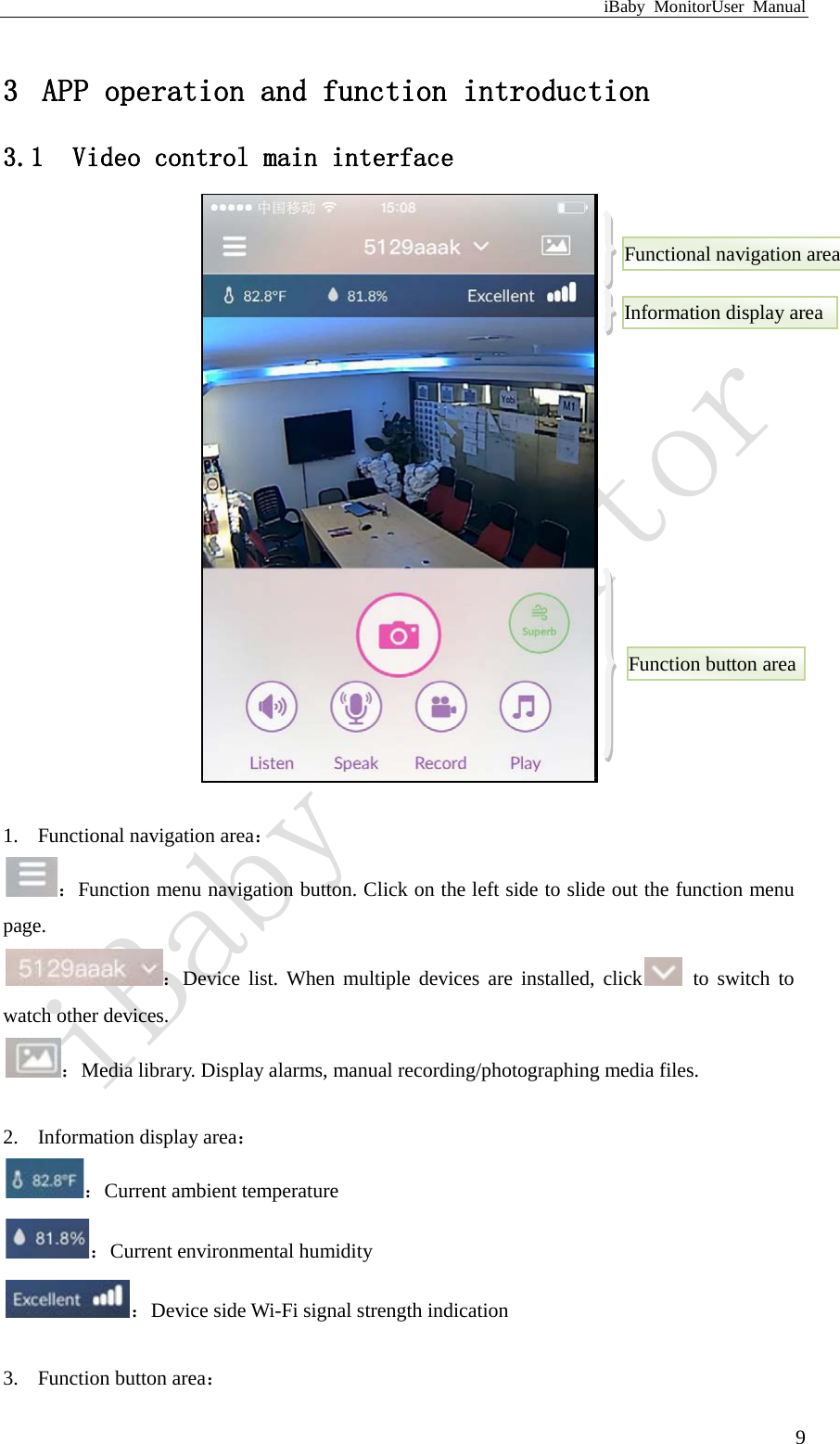 iBaby MonitorUser Manual  9 3 APP operation and function introduction 3.1 Video control main interface 收听:  1. Functional navigation area: :Function menu navigation button. Click on the left side to slide out the function menu page. :Device list. When multiple devices are installed, click  to switch to watch other devices. :Media library. Display alarms, manual recording/photographing media files.  2. Information display area: :Current ambient temperature :Current environmental humidity :Device side Wi-Fi signal strength indication  3. Function button area: Function button area Information display area Functional navigation area